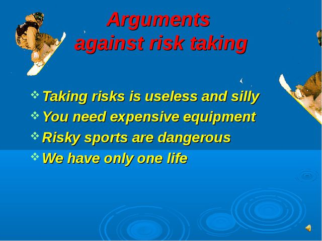 Arguments against risk taking Taking risks is useless and silly You need expe...