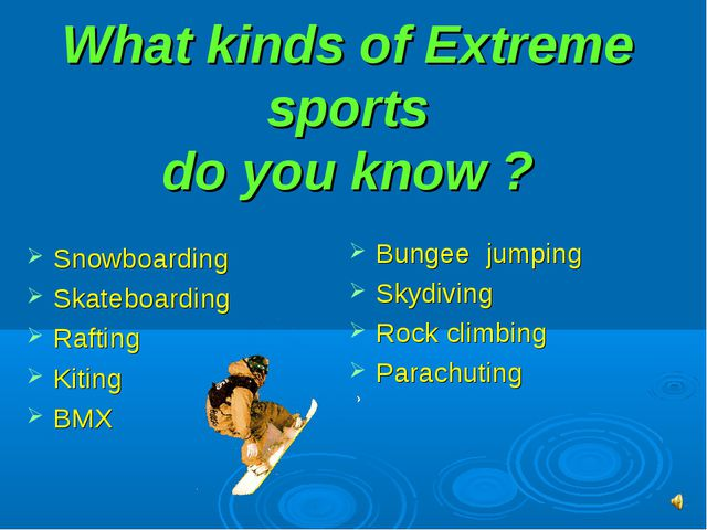 What kinds of Extreme sports do you know ? Snowboarding Skateboarding Raftin...