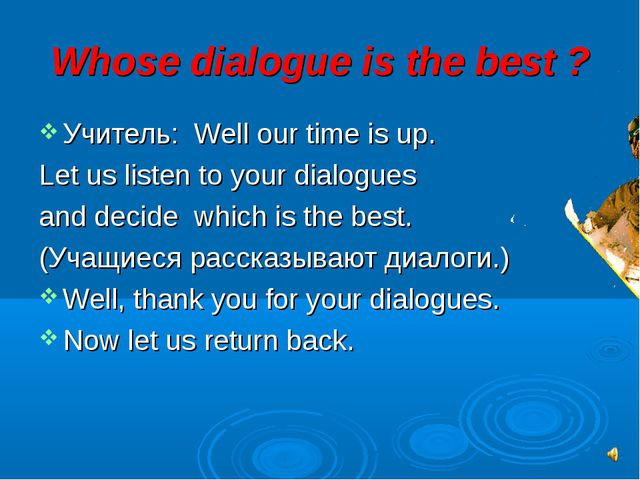Whose dialogue is the best ? Учитель: Well our time is up. Let us listen to y...