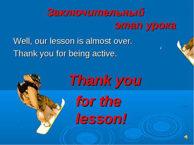 Заключительный этап урока Well, our lesson is almost over. Thank you for...