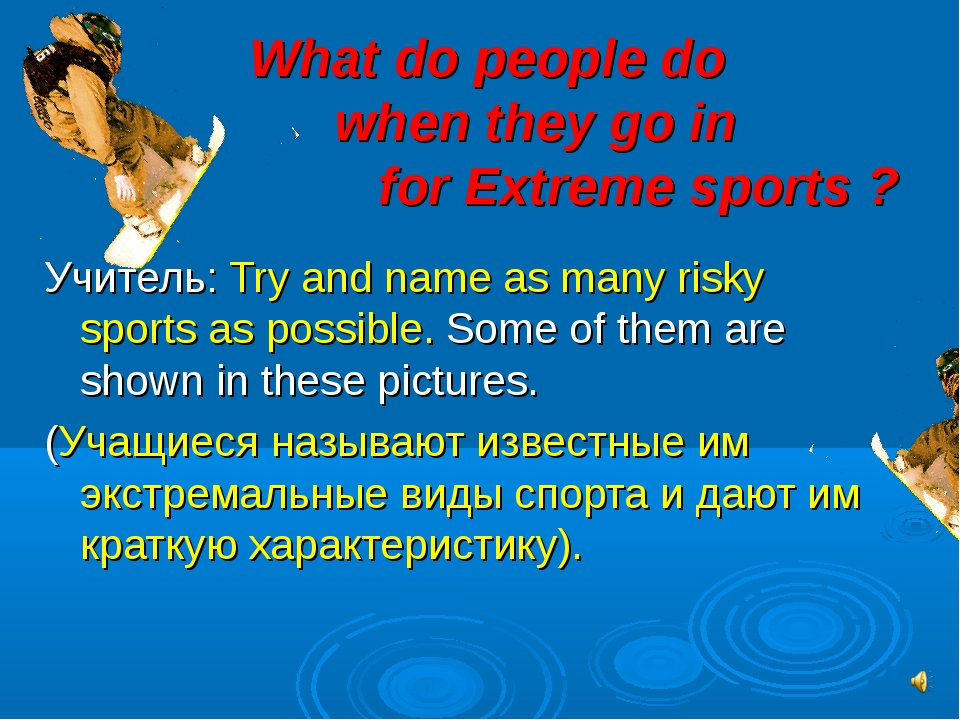 What do people do 	when they go in 			 for Extreme sports ? Учитель: Try and...