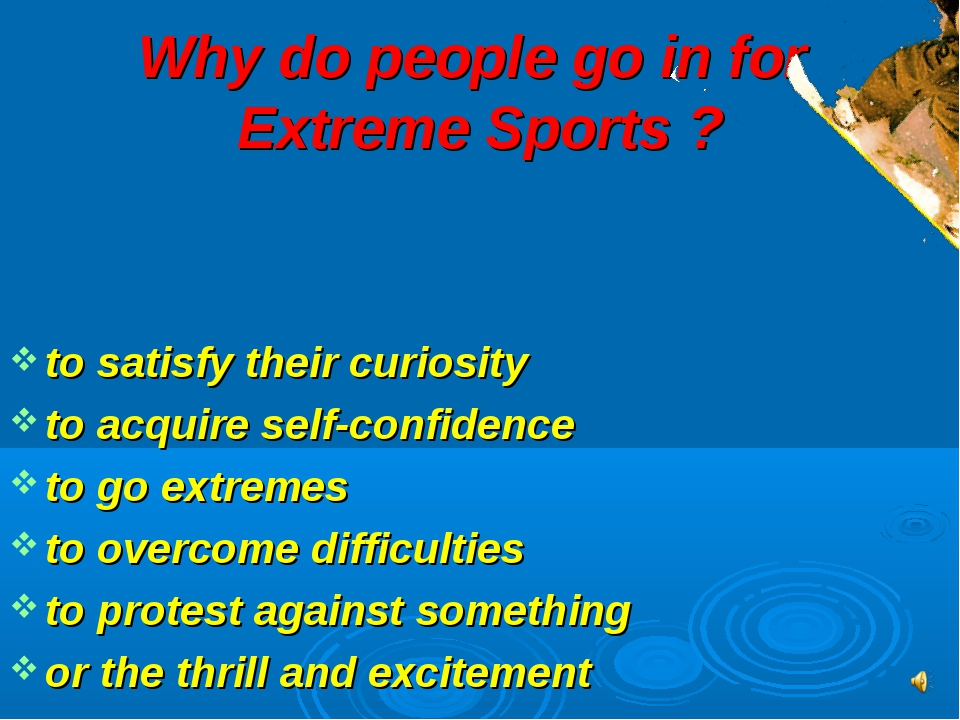 Why do people go in for Extreme Sports ? to satisfy their curiosity to acquir...