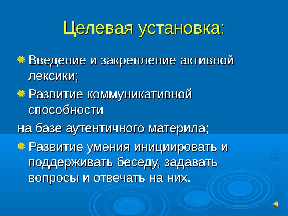 Целевая установка: Введение и закрепление активной лексики; Развитие коммуник...