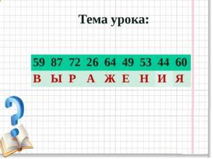 Тема урока: 59 87 72 26 64 49 53 44 60 В Ы Р А Ж Е Н И Я