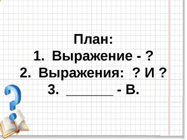 План: Выражение - ? Выражения: ? И ? ______ - В.