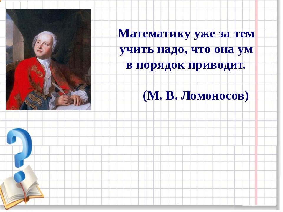 Математику уже за тем учить надо, что она ум в порядок приводит. (М. В. Ломон...