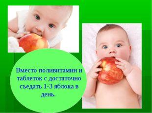 Вместо поливитамин и таблеток с достаточно съедать 1-3 яблока в день.