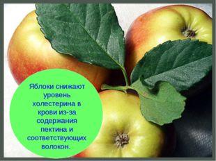 Яблоки снижают уровень холестерина в крови из-за содержания пектина и соответ