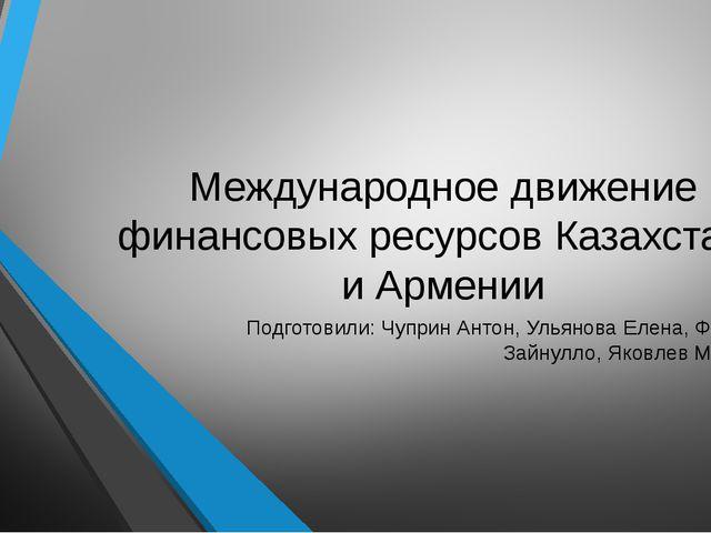 Международное движение финансовых ресурсов Казахстана и Армении Подготовили:...