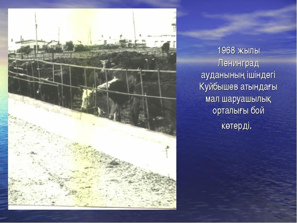 1968 жылы Ленинград ауданының ішіндегі Куйбышев атындағы мал шаруашылық орта...