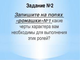 Задание №2 Запишите на полях «ромашки»№1 какие черты характера вам необходимы
