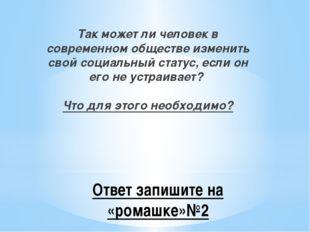 Ответ запишите на «ромашке»№2 Так может ли человек в современном обществе изм