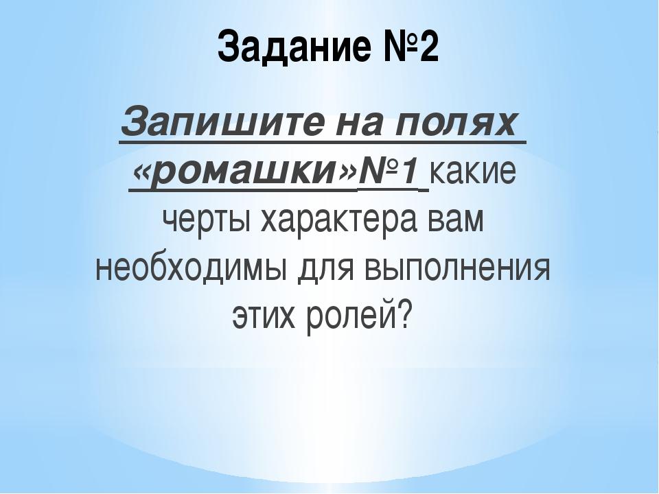 Задание №2 Запишите на полях «ромашки»№1 какие черты характера вам необходимы...