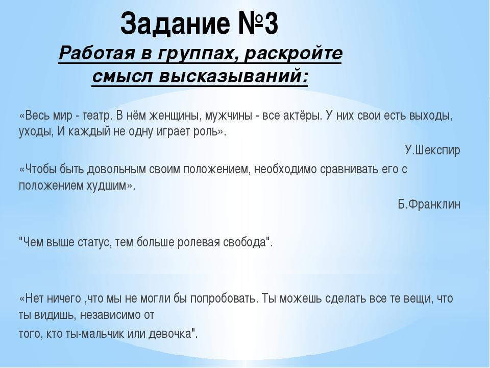 Задание №3 Работая в группах, раскройте смысл высказываний: «Весь мир - театр...
