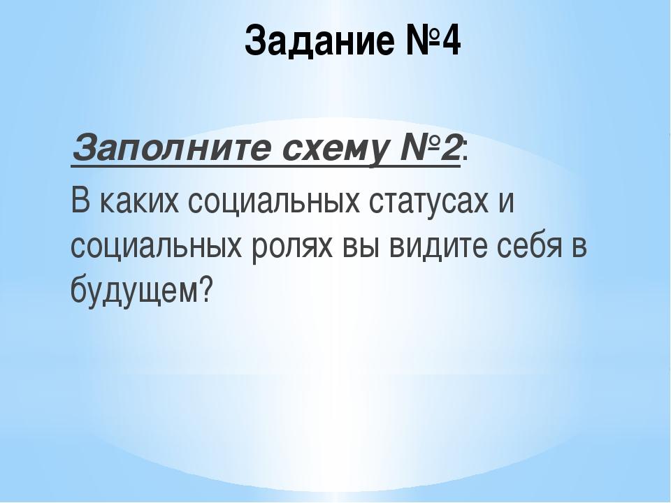 Задание №4 Заполните схему №2: В каких социальных статусах и социальных ролях...
