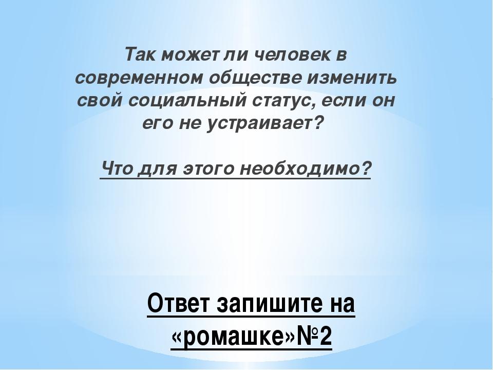 Ответ запишите на «ромашке»№2 Так может ли человек в современном обществе изм...