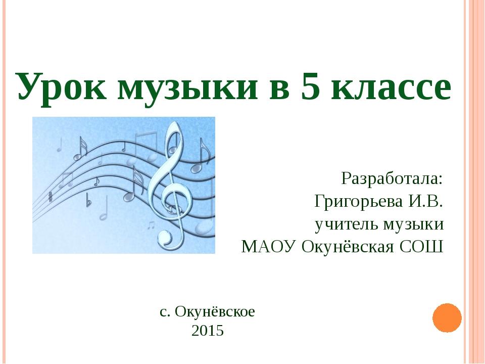 Урок музыки в 5 классе Разработала: Григорьева И.В. учитель музыки МАОУ Окунё...