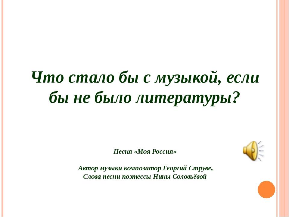 Что стало бы с музыкой, если бы не было литературы? Песня «Моя Россия» Автор...