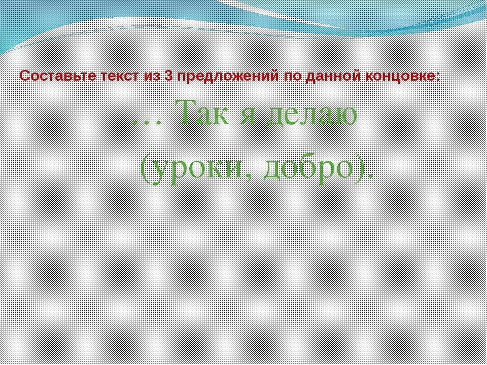 Составьте текст из 3 предложений по данной концовке: … Так я делаю (уроки, до...