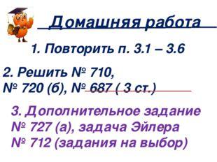 Домашняя работа 1. Повторить п. 3.1 – 3.6 2. Решить № 710, № 720 (б), № 687 (