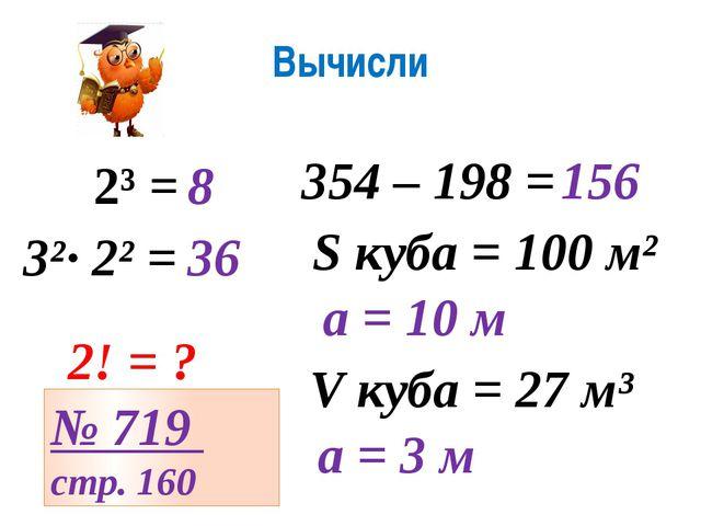 Вычисли 2³ = 8 354 – 198 = 156 3²· 2² = 36 S куба = 100 м² а = 10 м V куба =...