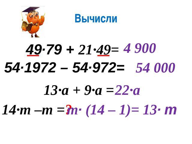 Вычисли 49·79 + 21·49= 4 900 54·1972 – 54·972= 54 000 13·а + 9·а = 22·а 14·m...