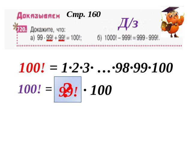 100! = 1·2·3· …·98·99·100 100! = · 100 99! ? Д/з Стр. 160