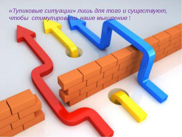 «Тупиковые ситуации» лишь для того и существуют, чтобы стимулировать наше мыш...