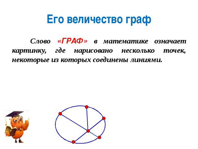Его величество граф Слово «ГРАФ» в математике означает картинку, где нарисова...