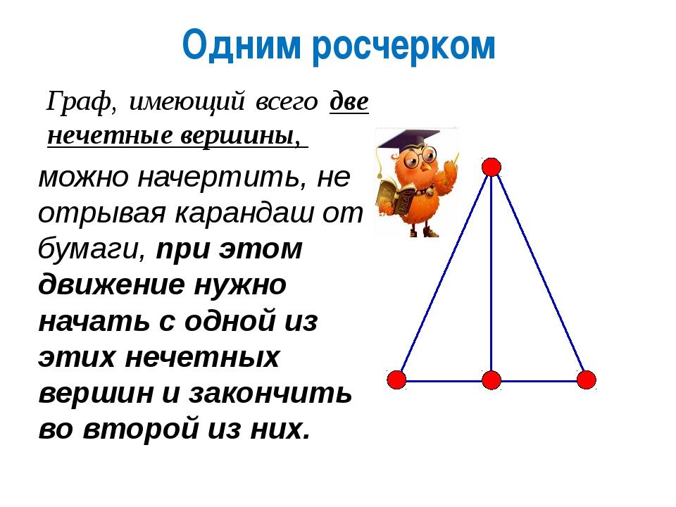 Одним росчерком Граф, имеющий всего две нечетные вершины, можно начертить, не...