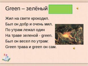 Green – зелёный Жил на свете крокодил. Был он добр и очень мил. По утрам лежа