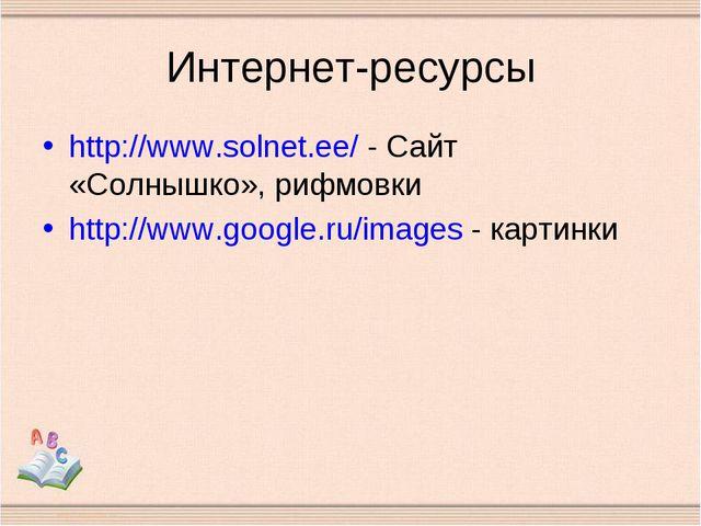 Интернет-ресурсы http://www.solnet.ee/ - Сайт «Солнышко», рифмовки http://www...