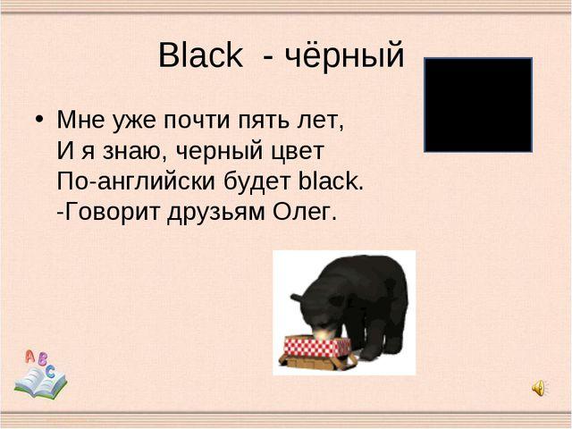 Black - чёрный Мне уже почти пять лет, И я знаю, черный цвет По-английски буд...