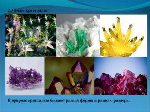 2.3 Виды кристаллов  В природе кристаллы бывают разной формы и разного разме
