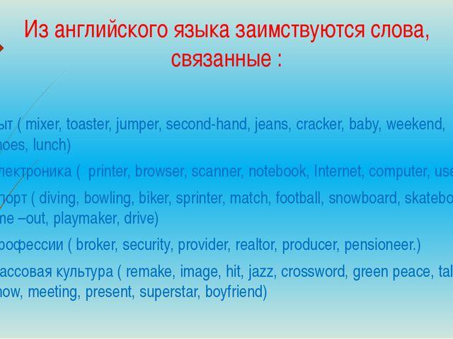 Из английского языка заимствуются слова, связанные : Быт ( mixer, toaster, ju...