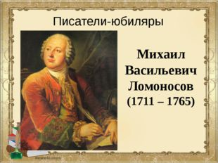 Михаил Васильевич Ломоносов (1711 – 1765) Писатели-юбиляры