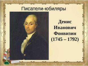 Денис Иванович Фонвизин (1745 – 1792) Писатели-юбиляры