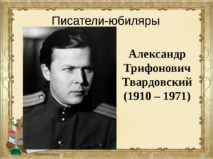 Александр Трифонович Твардовский (1910 – 1971) Писатели-юбиляры
