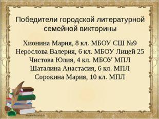 Победители городской литературной семейной викторины Хионина Мария, 8 кл. МБО