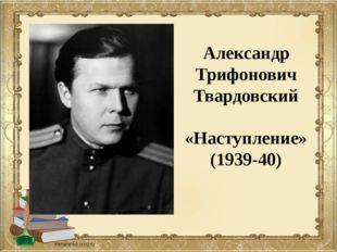 Александр Трифонович Твардовский «Наступление» (1939-40)