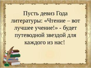 Пусть девиз Года литературы: «Чтение – вот лучшее учение!» - будет путеводной