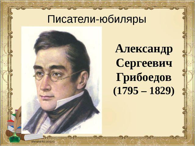 Александр Сергеевич Грибоедов (1795 – 1829) Писатели-юбиляры