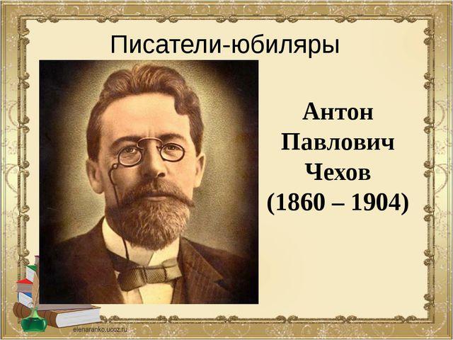 Антон Павлович Чехов (1860 – 1904) Писатели-юбиляры