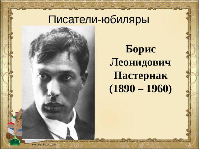 Борис Леонидович Пастернак (1890 – 1960) Писатели-юбиляры