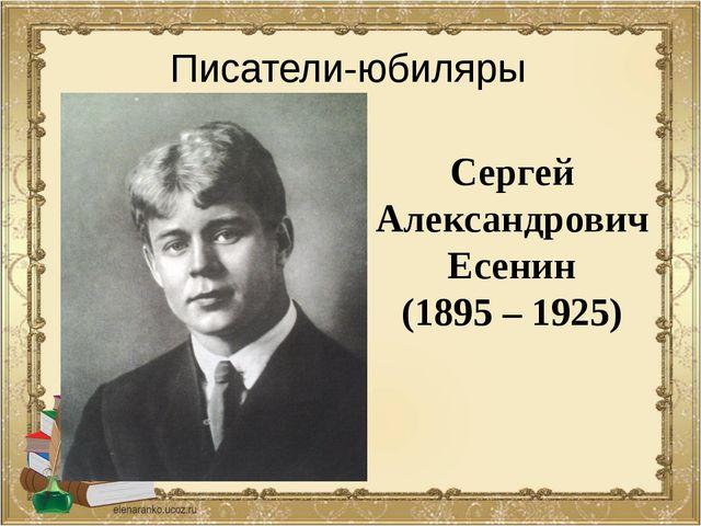 Сергей Александрович Есенин (1895 – 1925) Писатели-юбиляры