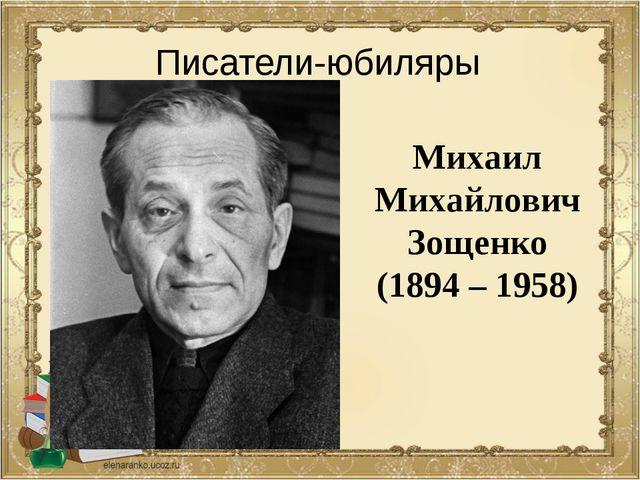 Михаил Михайлович Зощенко (1894 – 1958) Писатели-юбиляры