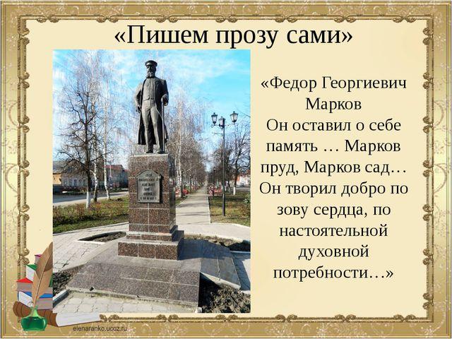 «Пишем прозу сами» «Федор Георгиевич Марков Он оставил о себе память … Марков...