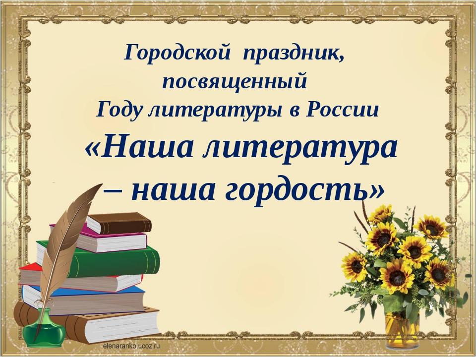 Городской праздник, посвященный Году литературы в России «Наша литература – н...