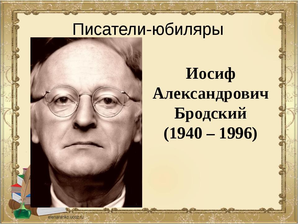 Иосиф Александрович Бродский (1940 – 1996) Писатели-юбиляры