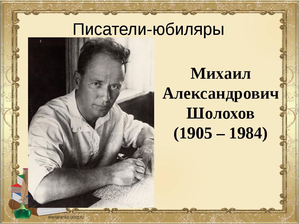 Михаил Александрович Шолохов (1905 – 1984) Писатели-юбиляры